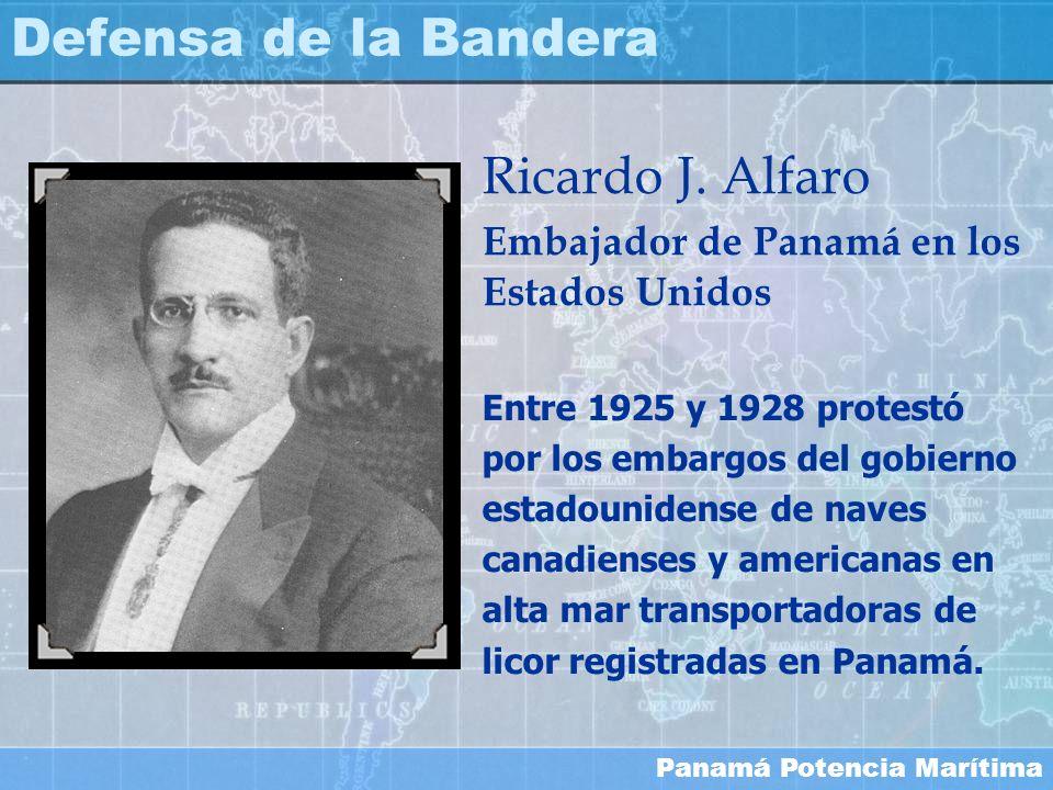 Panamá Potencia Marítima Defensa de la Bandera Ricardo J. Alfaro Embajador de Panamá en los Estados Unidos Entre 1925 y 1928 protestó por los embargos