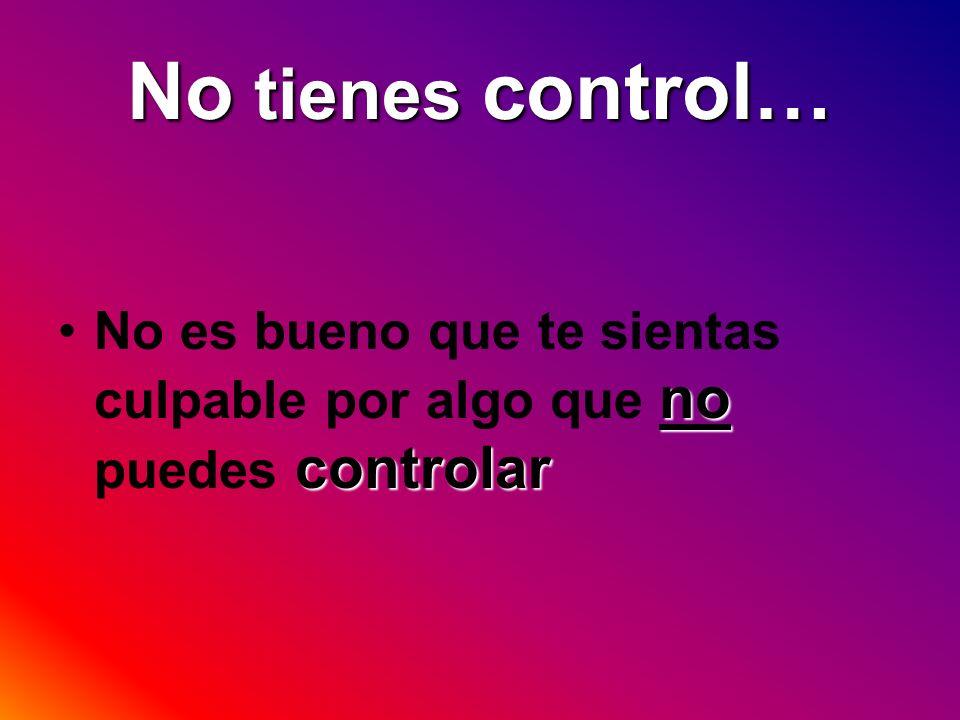 No tienes control… no controlarNo es bueno que te sientas culpable por algo que no puedes controlar