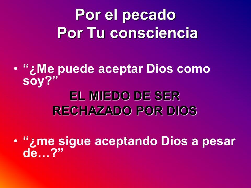 Por el pecado Por Tu consciencia ¿Me puede aceptar Dios como soy? EL MIEDO DE SER RECHAZADO POR DIOS ¿me sigue aceptando Dios a pesar de…?