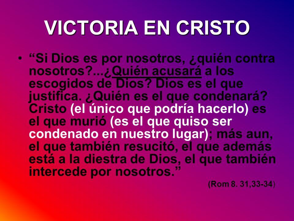 VICTORIA EN CRISTO Si Dios es por nosotros, ¿quién contra nosotros?...¿Quién acusará a los escogidos de Dios? Dios es el que justifica. ¿Quién es el q