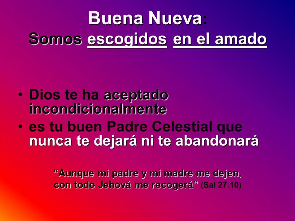 Buena Nueva Somos escogidos en el amado Buena Nueva : Somos escogidos en el amado aceptado incondicionalmenteDios te ha aceptado incondicionalmente nu