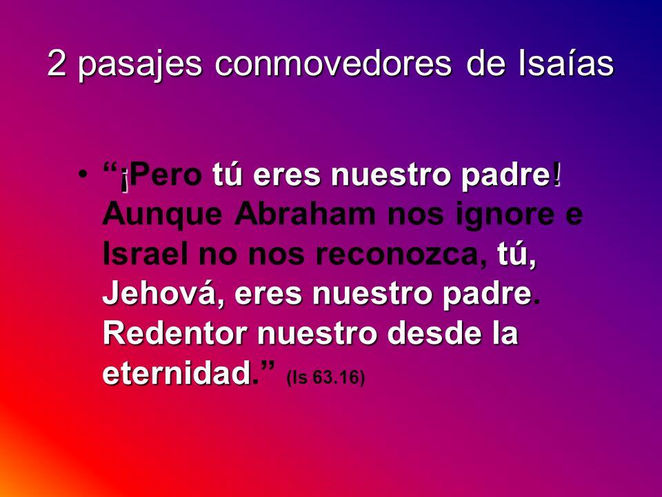 2 pasajes conmovedores de Isaías ¡tú eres nuestro padre! tú, Jehová, eres nuestro padre Redentor nuestro desde la eternidad¡Pero tú eres nuestro padre