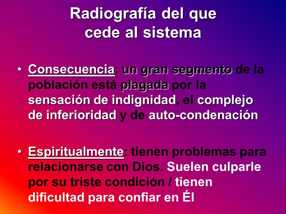 Radiografía del que cede al sistema Consecuenciaun gran segmento plagada sensación de indignidadcomplejo de inferioridadauto-condenaciónConsecuencia: