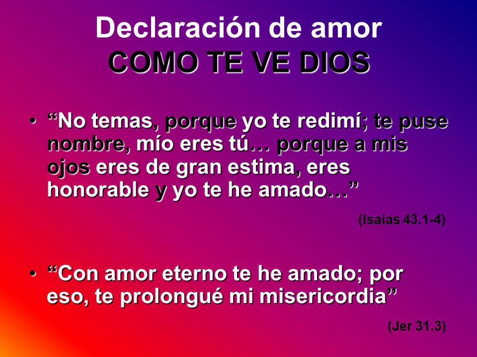 COMO TE VE DIOS Declaración de amor COMO TE VE DIOS No temas, porque yo te redimí; te puse nombre, mío eres tú… porque a mis ojos eres de gran estima,