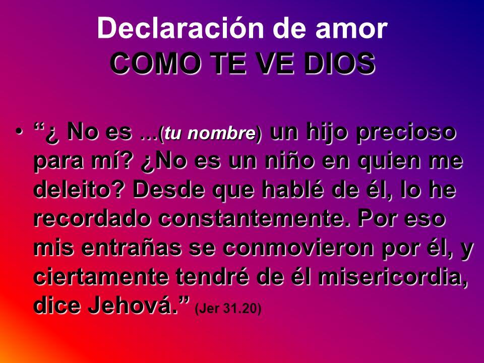 COMO TE VE DIOS Declaración de amor COMO TE VE DIOS ¿ No es …(tu nombre) un hijo precioso para mí? ¿No es un niño en quien me deleito? Desde que hablé