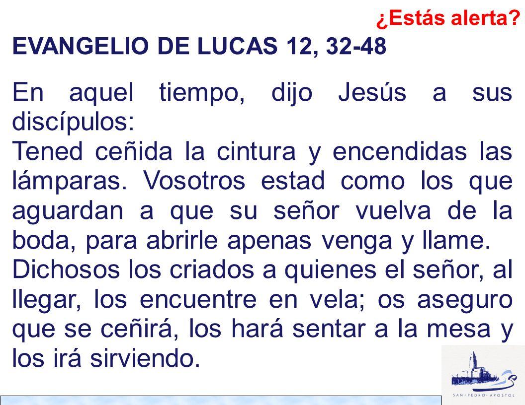 EVANGELIO DE LUCAS 12, 32-48 En aquel tiempo, dijo Jesús a sus discípulos: Tened ceñida la cintura y encendidas las lámparas. Vosotros estad como los