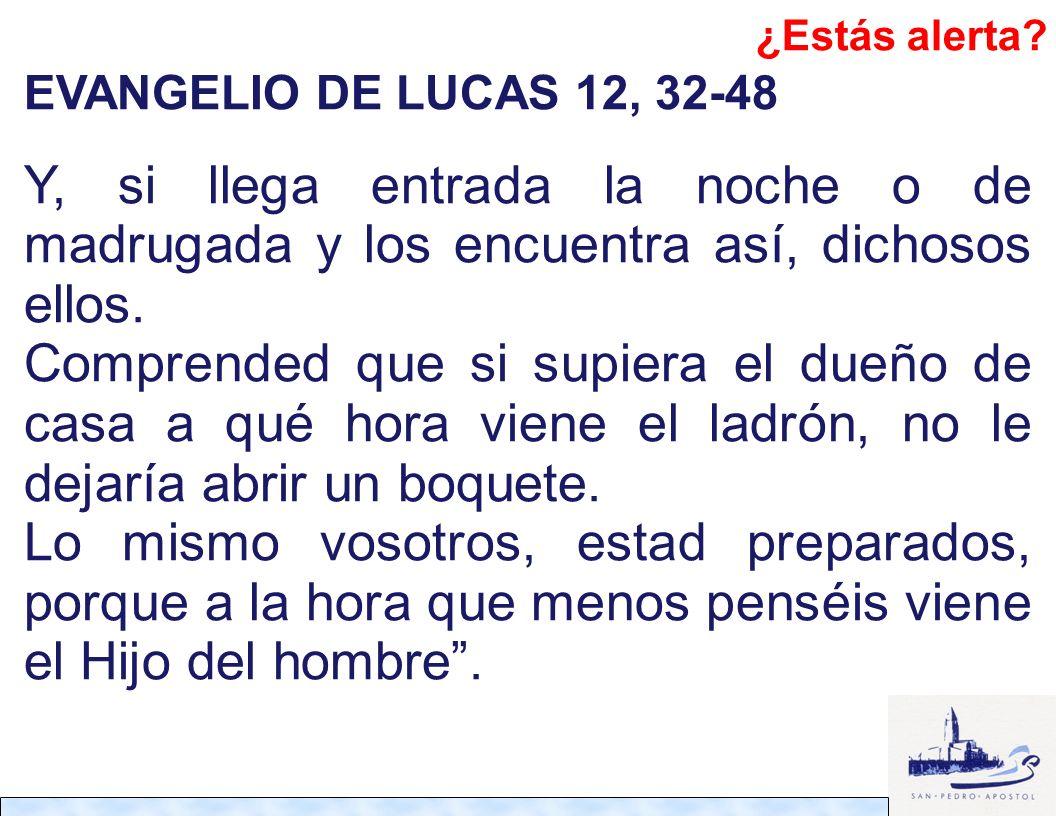EVANGELIO DE LUCAS 12, 32-48 Y, si llega entrada la noche o de madrugada y los encuentra así, dichosos ellos. Comprended que si supiera el dueño de ca