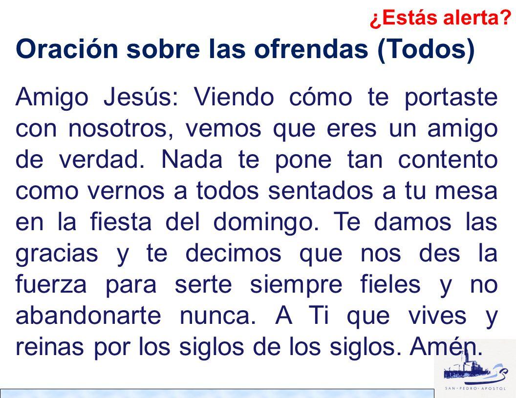 Oración sobre las ofrendas (Todos) Amigo Jesús: Viendo cómo te portaste con nosotros, vemos que eres un amigo de verdad. Nada te pone tan contento com