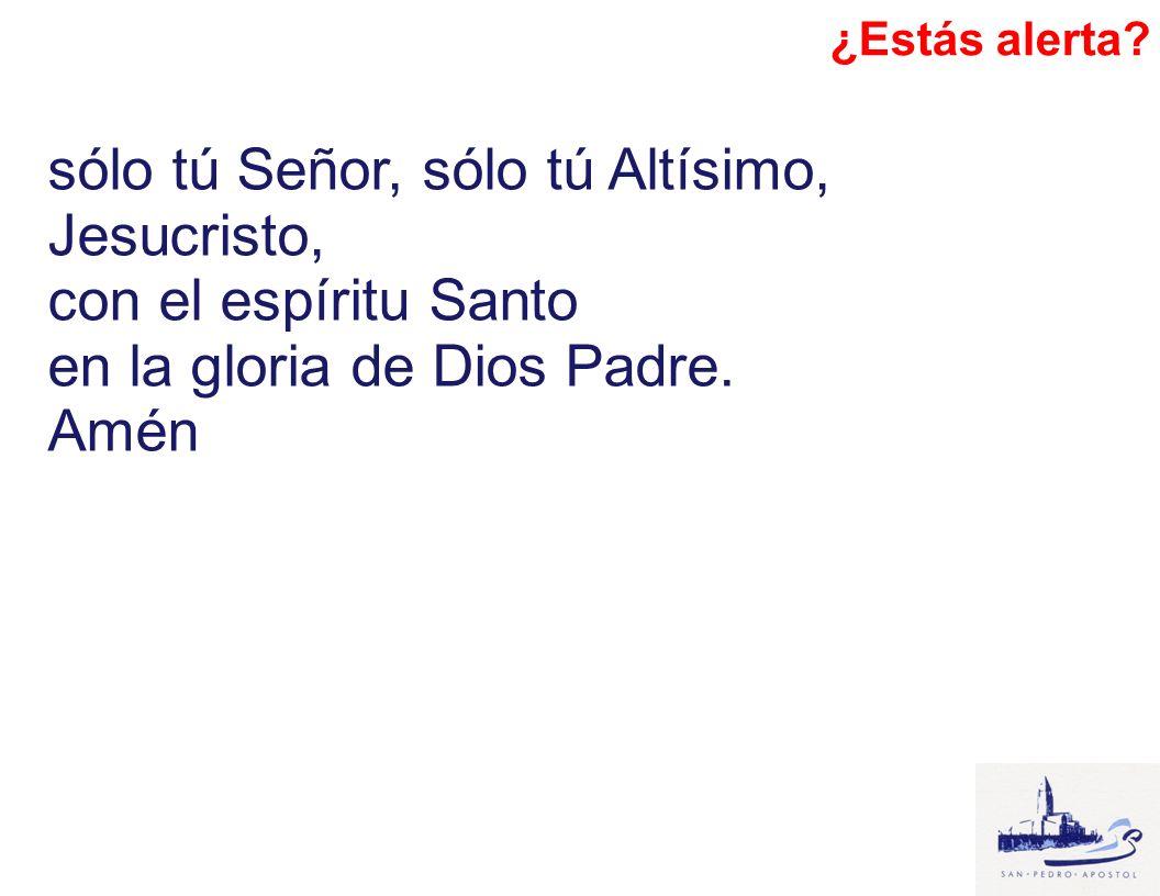 sólo tú Señor, sólo tú Altísimo, Jesucristo, con el espíritu Santo en la gloria de Dios Padre. Amén ¿Estás alerta?