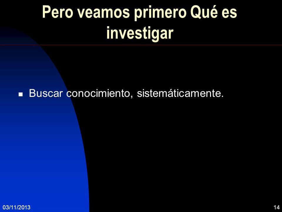 Pero veamos primero Qué es investigar Buscar conocimiento, sistemáticamente. 03/11/201314