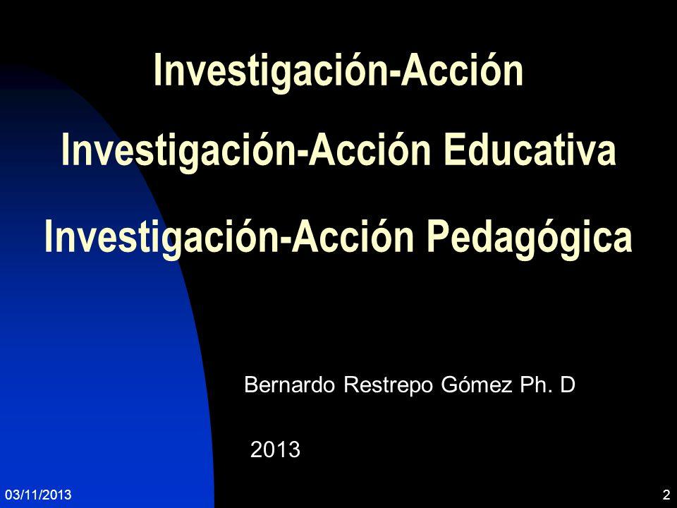 03/11/20132 Investigación-Acción Investigación-Acción Educativa Investigación-Acción Pedagógica Bernardo Restrepo Gómez Ph. D 2013