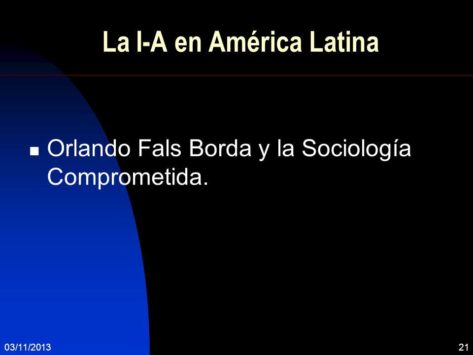 03/11/201321 La I-A en América Latina Orlando Fals Borda y la Sociología Comprometida.