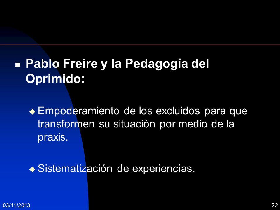 03/11/201322 Pablo Freire y la Pedagogía del Oprimido: Empoderamiento de los excluidos para que transformen su situación por medio de la praxis. Siste