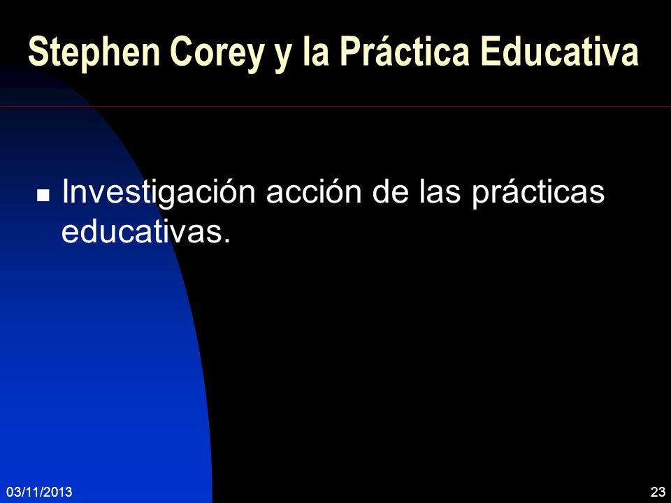 03/11/201323 Stephen Corey y la Práctica Educativa Investigación acción de las prácticas educativas.