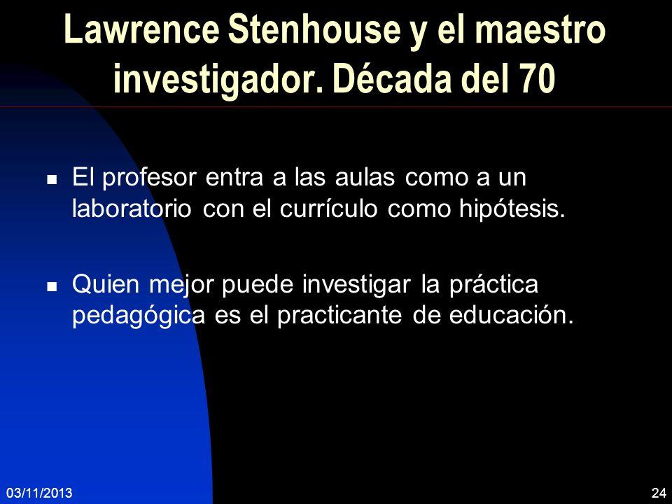 03/11/201324 Lawrence Stenhouse y el maestro investigador. Década del 70 El profesor entra a las aulas como a un laboratorio con el currículo como hip