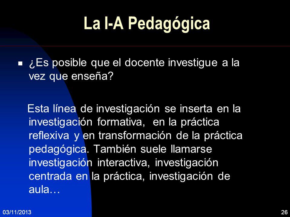 03/11/201326 La I-A Pedagógica ¿Es posible que el docente investigue a la vez que enseña? Esta línea de investigación se inserta en la investigación f