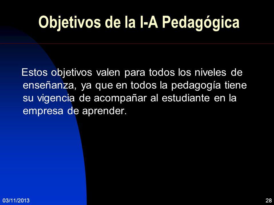 Objetivos de la I-A Pedagógica Estos objetivos valen para todos los niveles de enseñanza, ya que en todos la pedagogía tiene su vigencia de acompañar