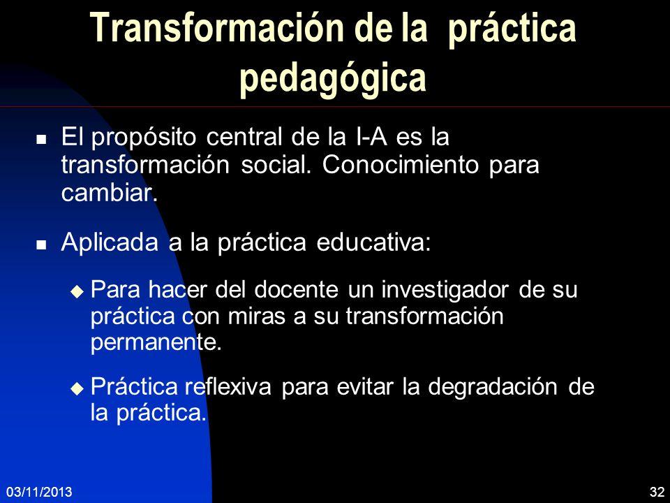 03/11/201332 Transformación de la práctica pedagógica El propósito central de la I-A es la transformación social. Conocimiento para cambiar. Aplicada
