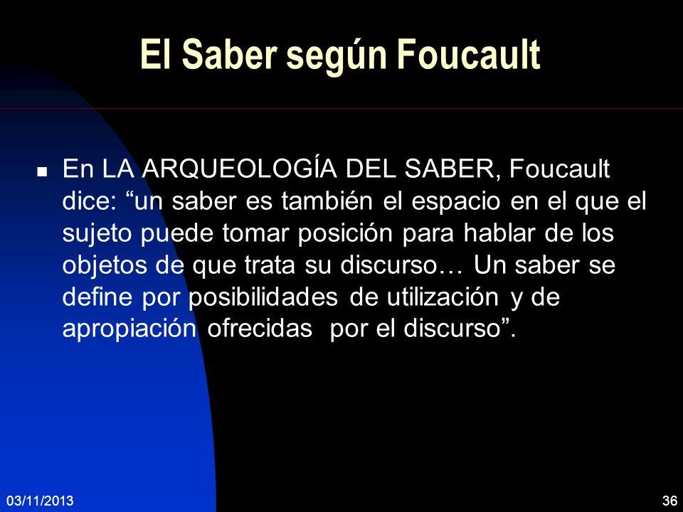 03/11/201336 El Saber según Foucault En LA ARQUEOLOGÍA DEL SABER, Foucault dice: un saber es también el espacio en el que el sujeto puede tomar posici