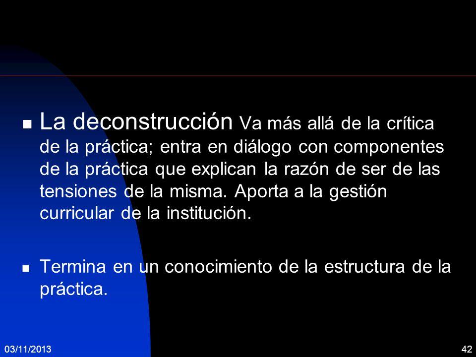 03/11/201342 La deconstrucción Va más allá de la crítica de la práctica; entra en diálogo con componentes de la práctica que explican la razón de ser