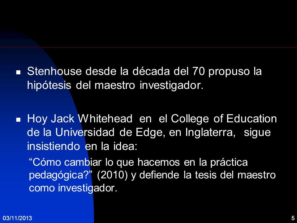Stenhouse desde la década del 70 propuso la hipótesis del maestro investigador. Hoy Jack Whitehead en el College of Education de la Universidad de Edg