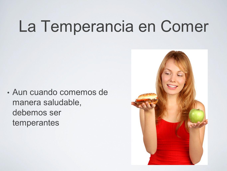 La Temperancia en Comer Aun cuando comemos de manera saludable, debemos ser temperantes