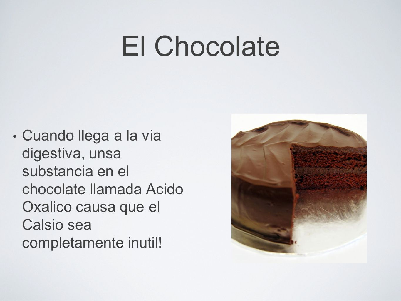 El Chocolate Cuando llega a la via digestiva, unsa substancia en el chocolate llamada Acido Oxalico causa que el Calsio sea completamente inutil!
