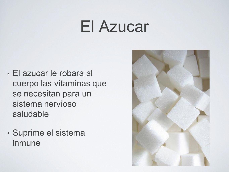 El Azucar El azucar le robara al cuerpo las vitaminas que se necesitan para un sistema nervioso saludable Suprime el sistema inmune