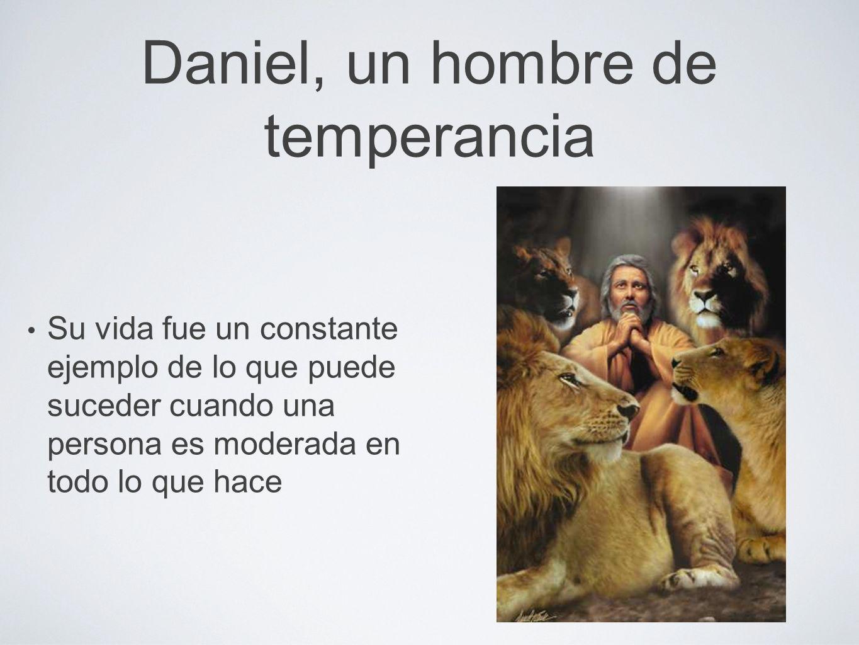 Daniel, un hombre de temperancia Su vida fue un constante ejemplo de lo que puede suceder cuando una persona es moderada en todo lo que hace