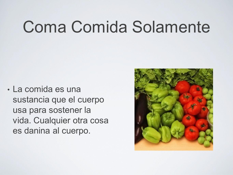 Coma Comida Solamente La comida es una sustancia que el cuerpo usa para sostener la vida. Cualquier otra cosa es danina al cuerpo.