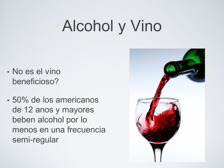 Alcohol y Vino No es el vino beneficioso? 50% de los americanos de 12 anos y mayores beben alcohol por lo menos en una frecuencia semi-regular