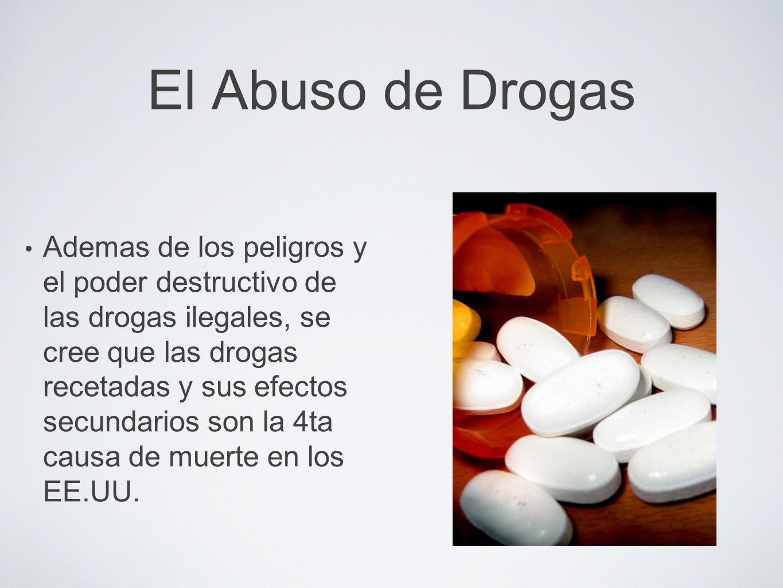 El Abuso de Drogas Ademas de los peligros y el poder destructivo de las drogas ilegales, se cree que las drogas recetadas y sus efectos secundarios so