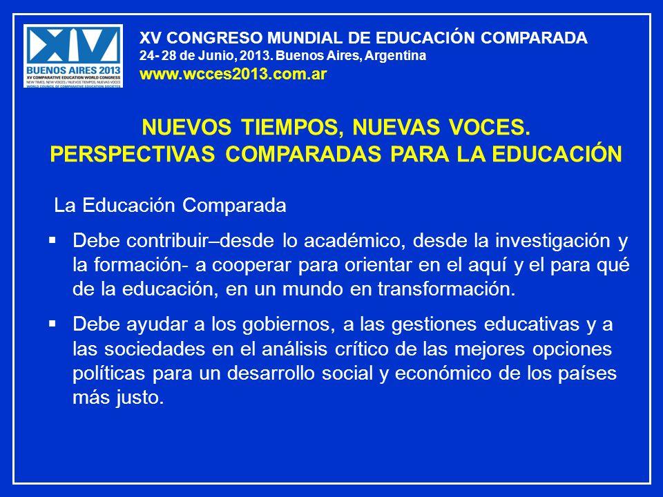 XV CONGRESO MUNDIAL DE EDUCACIÓN COMPARADA 24- 28 de Junio, 2013. Buenos Aires, Argentina www.wcces2013.com.ar La Educación Comparada Debe contribuir–