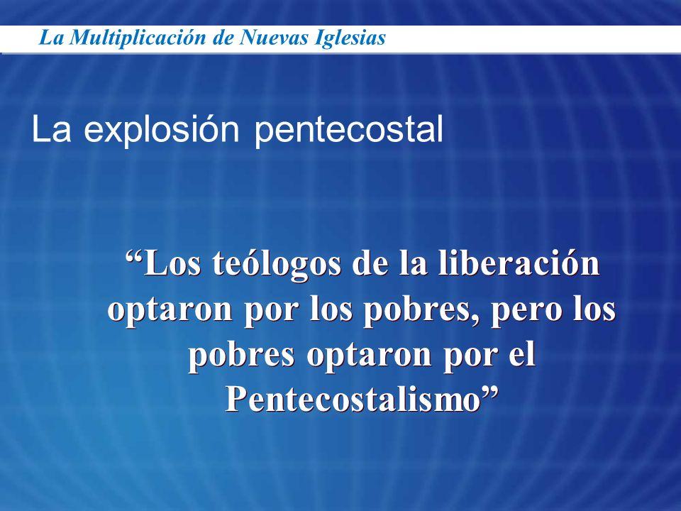 La explosión pentecostal Los teólogos de la liberación optaron por los pobres, pero los pobres optaron por el Pentecostalismo La Multiplicación de Nue
