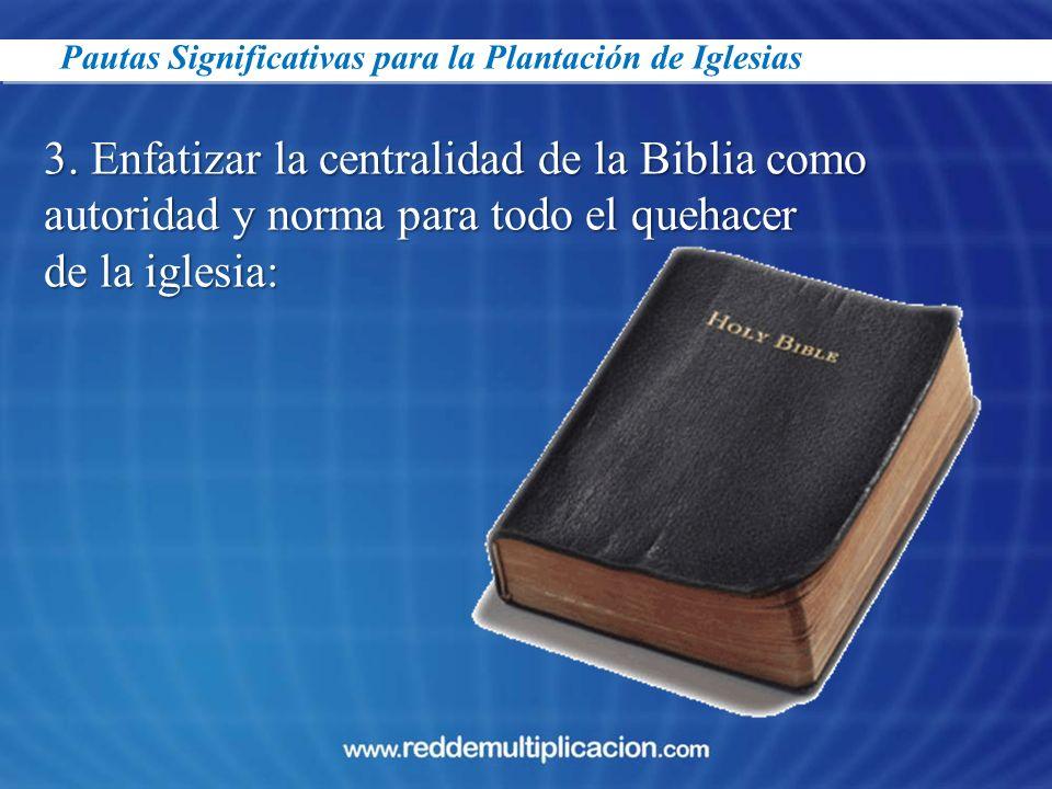 Pautas Significativas para la Plantación de Iglesias 3. Enfatizar la centralidad de la Biblia como autoridad y norma para todo el quehacer de la igles