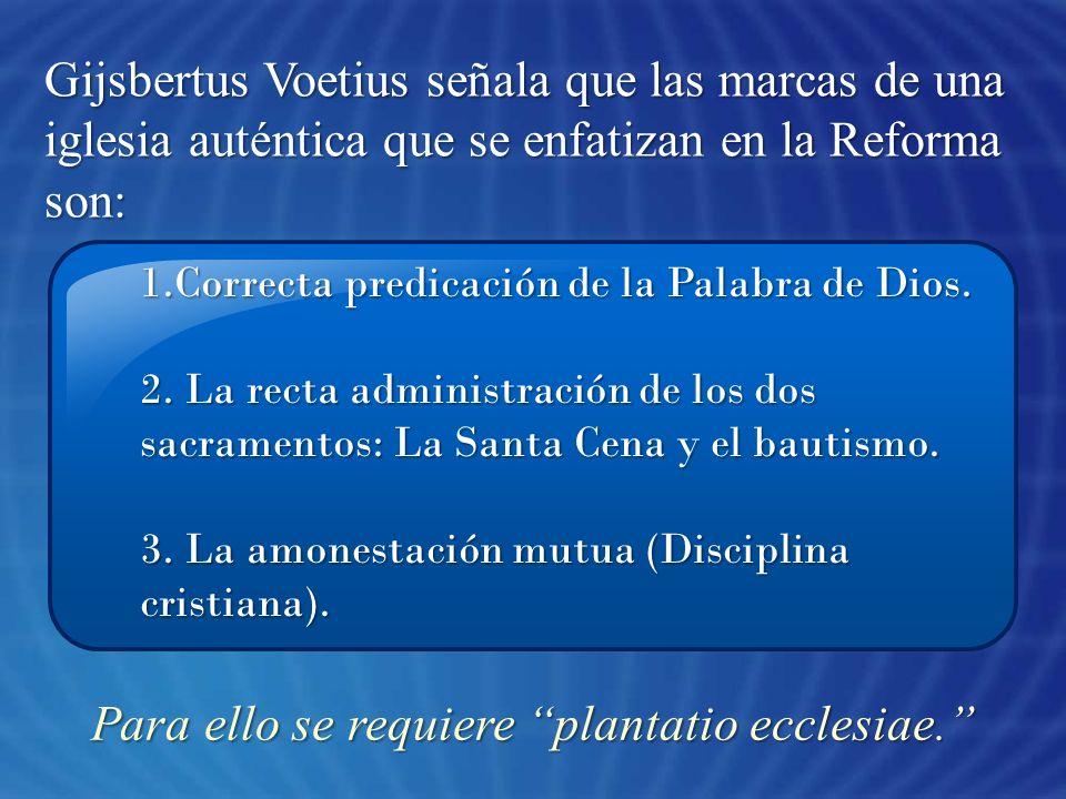 1.Correcta predicación de la Palabra de Dios. 2. La recta administración de los dos sacramentos: La Santa Cena y el bautismo. 3. La amonestación mutua