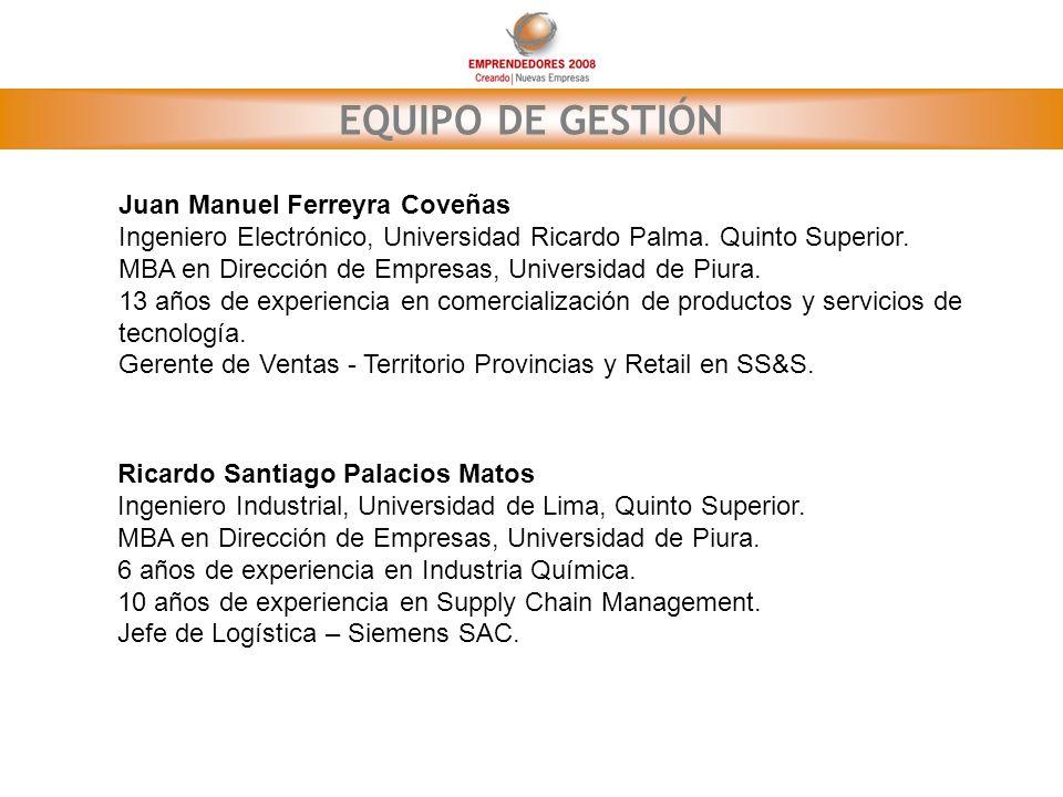 EQUIPO DE GESTIÓN Juan Manuel Ferreyra Coveñas Ingeniero Electrónico, Universidad Ricardo Palma. Quinto Superior. MBA en Dirección de Empresas, Univer