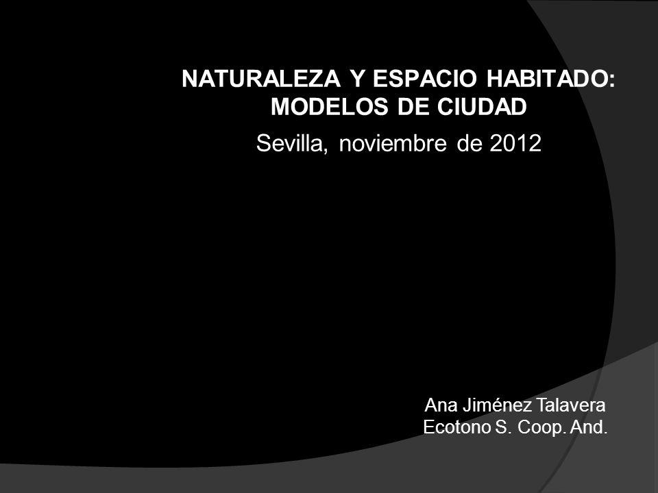 NATURALEZA Y ESPACIO HABITADO: MODELOS DE CIUDAD Sevilla, noviembre de 2012 Ana Jiménez Talavera Ecotono S. Coop. And.