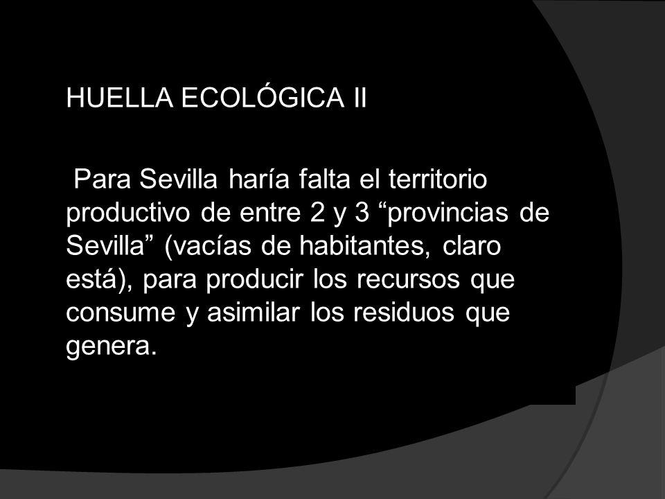 HUELLA ECOLÓGICA II Para Sevilla haría falta el territorio productivo de entre 2 y 3 provincias de Sevilla (vacías de habitantes, claro está), para pr