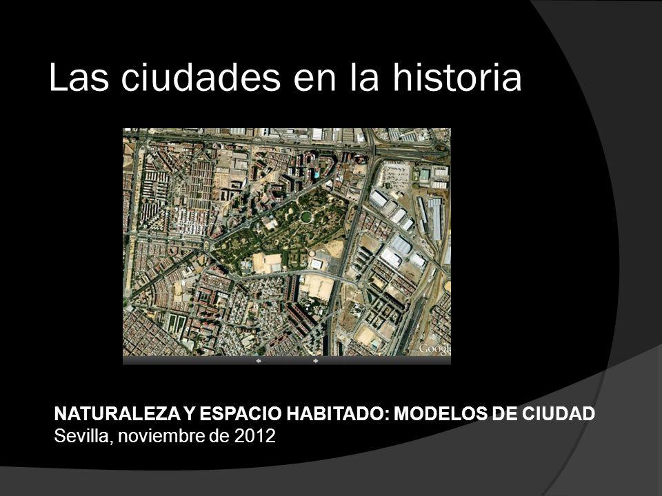 Las ciudades en la historia NATURALEZA Y ESPACIO HABITADO: MODELOS DE CIUDAD Sevilla, noviembre de 2012
