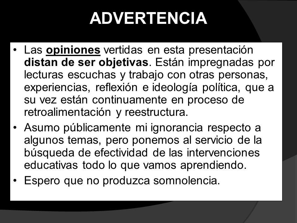 ADVERTENCIA Las opiniones vertidas en esta presentación distan de ser objetivas. Están impregnadas por lecturas escuchas y trabajo con otras personas,