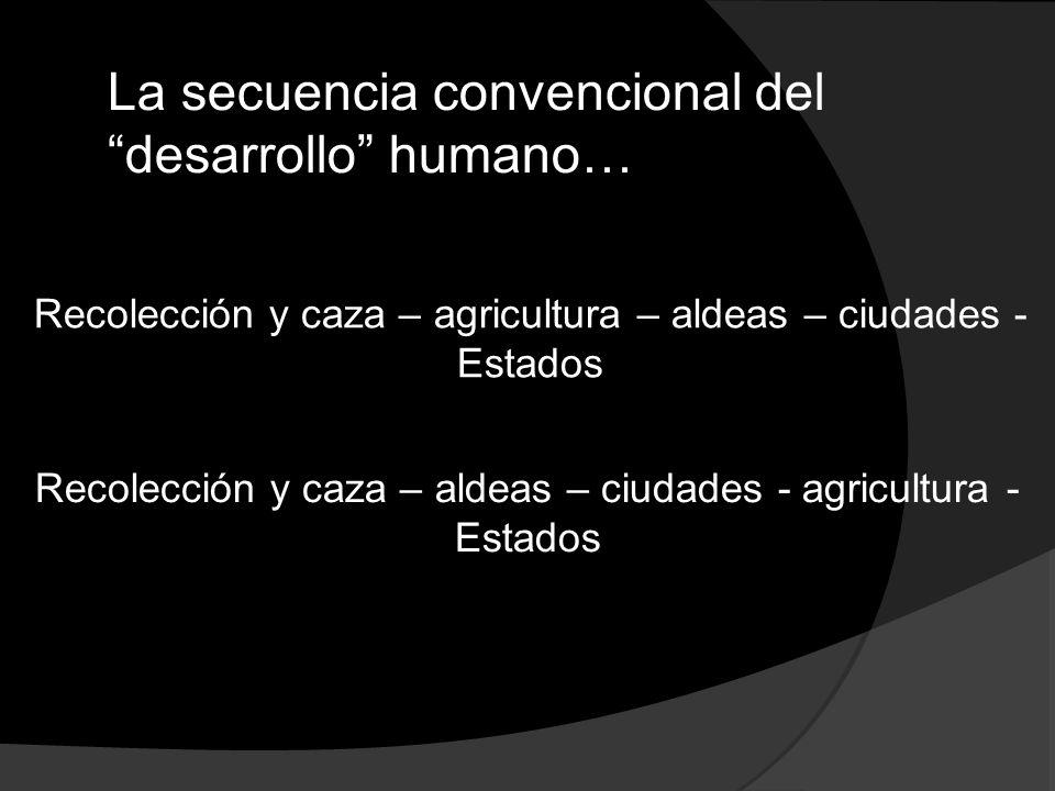 Recolección y caza – agricultura – aldeas – ciudades - Estados Recolección y caza – aldeas – ciudades - agricultura - Estados La secuencia convenciona
