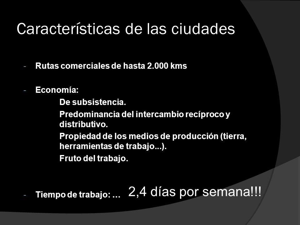 Características de las ciudades -Rutas comerciales de hasta 2.000 kms -Economía: De subsistencia. Predominancia del intercambio recíproco y distributi
