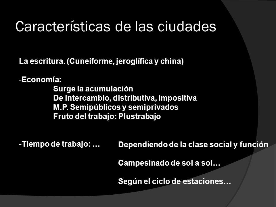 Características de las ciudades La escritura. (Cuneiforme, jeroglífica y china) -Economía: Surge la acumulación De intercambio, distributiva, impositi