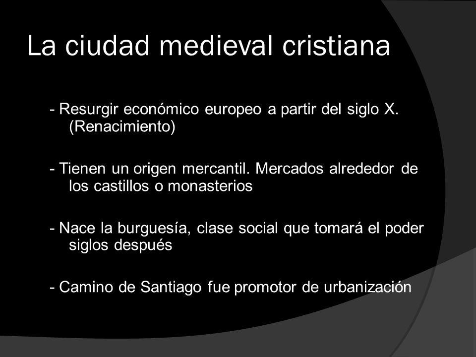 La ciudad medieval cristiana - Resurgir económico europeo a partir del siglo X. (Renacimiento) - Tienen un origen mercantil. Mercados alrededor de los
