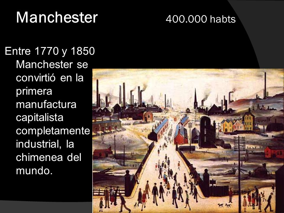 Manchester 400.000 habts Entre 1770 y 1850 Manchester se convirtió en la primera manufactura capitalista completamente industrial, la chimenea del mun