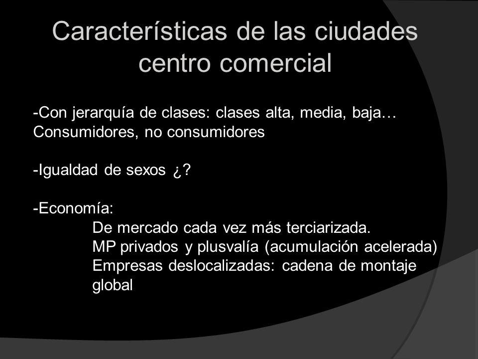 Características de las ciudades centro comercial -Con jerarquía de clases: clases alta, media, baja… Consumidores, no consumidores -Igualdad de sexos