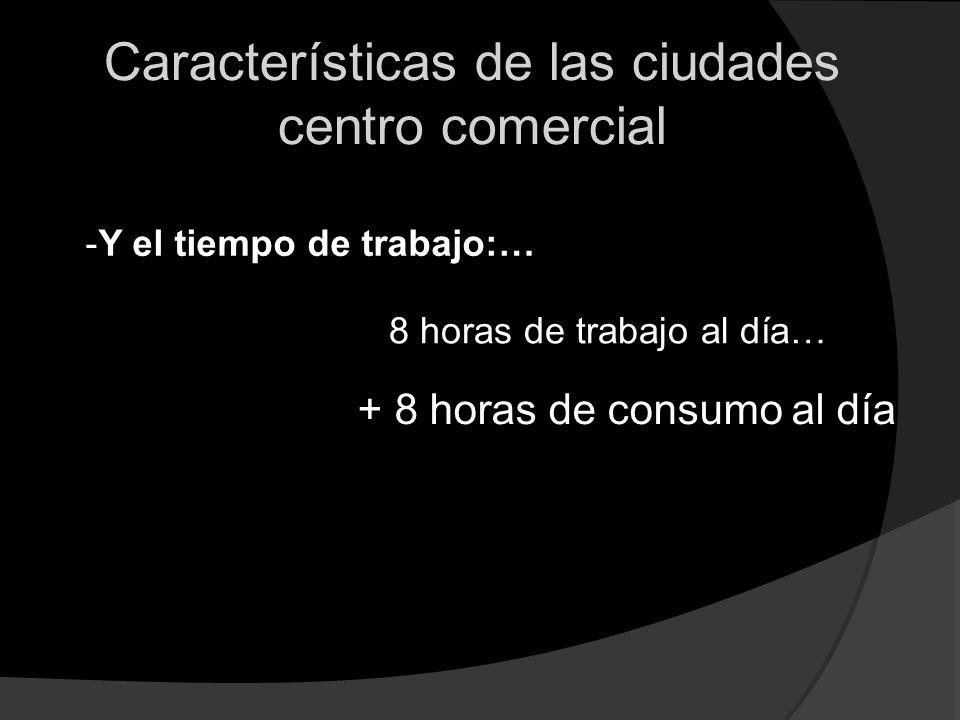 Características de las ciudades centro comercial -Y el tiempo de trabajo:… + 8 horas de consumo al día 8 horas de trabajo al día…
