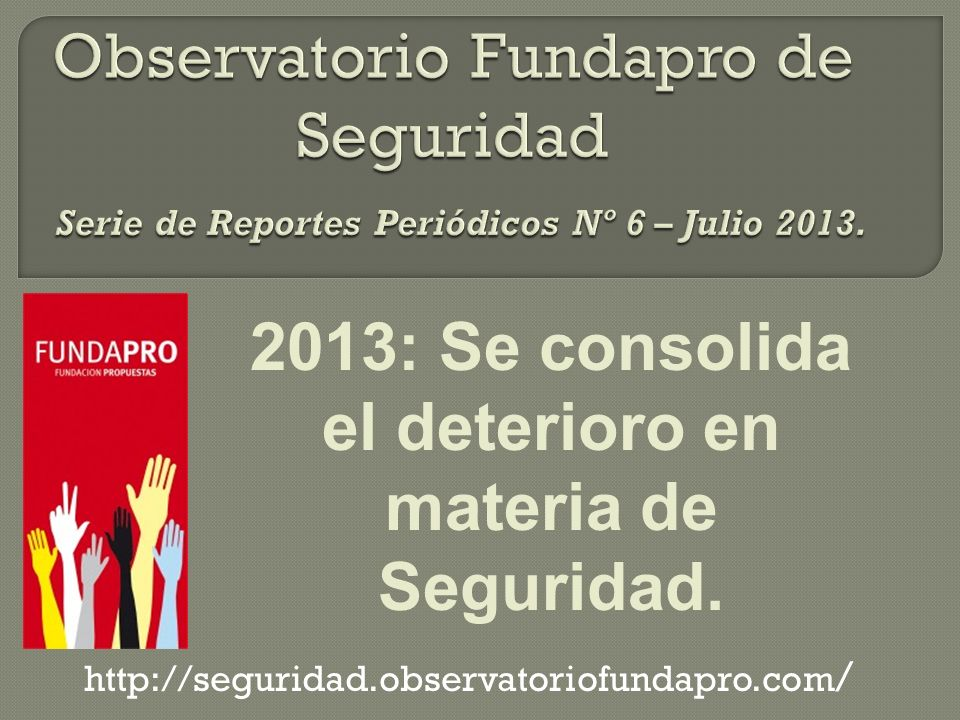 http://seguridad.observatoriofundapro.com / 2013: Se consolida el deterioro en materia de Seguridad.