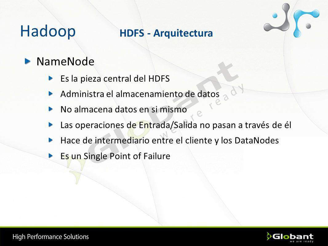 Hadoop NameNode Es la pieza central del HDFS Administra el almacenamiento de datos No almacena datos en si mismo Las operaciones de Entrada/Salida no